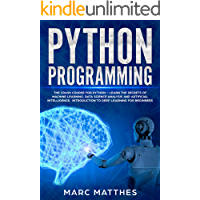 Python Programming: The Crash Course for Python – Learn the Secrets of Machine Learning, Data Science Analysis and Artificial Intelligence.  Introduction ... Learning for Beginners (English Edition)