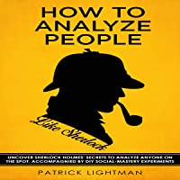 How to Analyze People: Uncover Sherlock Holmes' Secrets to Analyze Anyone on the Spot. Accompanied by DIY Social-Mastery Experiments (How to Analyze People Like Sherlock, Book 1)