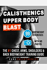 Calisthenics: Upper Body BLAST: 99 Bodyweight Exercises | The #1 Chest, Arms, Shoulders & Back Bodyweight Training Guide Kindle Edition