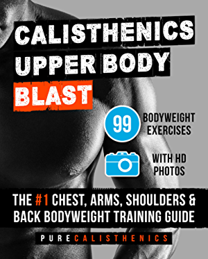 Calisthenics: Upper Body BLAST: 99 Bodyweight Exercises | The #1 Chest; Arms; Shoulders & Back Bodyweight Training Guide