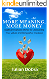 More Meaning, More Money: Start Earning More Money By Uncovering Your Values And Doing What You Love