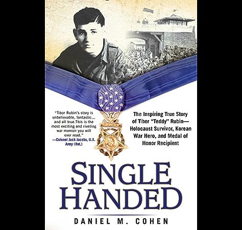 Amazon Com Single Handed The Inspiring True Story Of Tibor Teddy Rubin Holocaust Survivor Korean War Hero And Medal Of Honor Recipient Ebook Cohen Daniel M Kindle Store