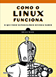 Como o Linux funciona: O que todo superusuário deveria saber