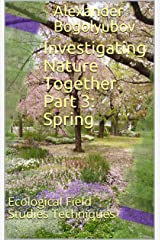 Investigating Nature Together. Part 3: Spring: Ecological Field Studies Techniques Kindle Edition