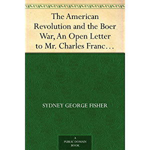 The American Revolution and the Boer War, An Open Letter to Mr. Charles Francis Adams on His Pamphlet The Confederacy…