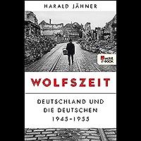 Wolfszeit: Deutschland und die Deutschen 1945 - 1955 (German Edition)