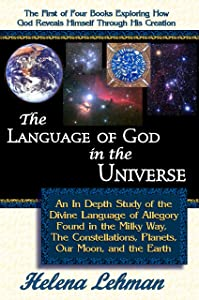 The Language of God in the Universe - An In Depth Study of the Divine Language of Allegory Found in the Milky Way, the Constellations, Planets, our Moon, ... Revealed Through His Creation Book 1)