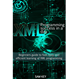 XML Programming Success in a Day: Beginner's Guide to Fast, Easy, and Efficient Learning of XML Programming (XML, XML Programming, Programming, XML Guide, ... HTML5, JavaScript) (English Edition)