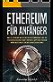 ETHEREUM FÜR ANFÄNGER: Was ist Ethereum? Was du über die Kryptowährung Ether, die Ethereum Blockchain, Smart Contracts, Dapps und Ethereum Mining wissen ... kannst. (Kryptowährungen einfach erklärt 3)