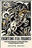 Fighting for Franco: International Volunteers in Nationalist Spain During the Spanish Civil War, 1936-1939