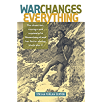 War Changes Everything: The character, courage and survival of a Slovenian girl and her father during World War II