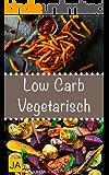 Low Carb Vegetarisch - Leckere, schnelle und einfache vegetarische Rezepte ohne Kohlenhydrate, die Ihnen dabei helfen nervende Kilos loszuwerden! (German Edition)