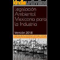 Legislación Ambiental Mexicana para la Industria: Versión 2018