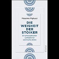 Die Weisheit der Stoiker: Ein philosophischer Leitfaden für stürmische Zeiten (German Edition)