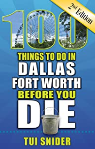 100 Things to Do in Dallas - Fort Worth Before You Die, 2nd Edition (100 Things to Do Before You Die)