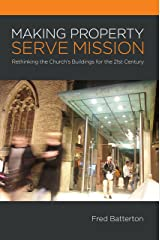 Making Property Serve Mission: Rethinking the Church's Buildings for the 21st Century Kindle Edition