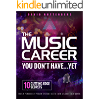 The Music Career You Don't Have…Yet.: 10 Cutting Edge Secrets Plus a Powerfully Proven System I Use To Earn $15,000… book cover