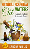 Natural Essential Oil Waters: Hydrosols, Hydrolats & Aromatic Waters