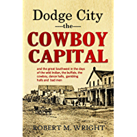 Dodge City, the Cowboy Capital, and the great Southwest in the days of the wild Indian, the buffalo, the cowboy, dance…
