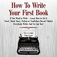 How to Write Your First Book: If You Want to Write - Learn How to Do It. Novel, Short Story, Fiction or Nonfiction Doesn't Matter. Everybody Writes and so Can You! (Write Well, Book 1)