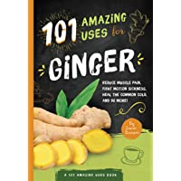 101 Amazing Uses For Ginger: Reduce Muscle Pain, Fight Motion Sickness, Heal the...