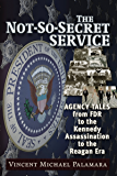 Not-So-Secret Service: Agency Tales from FDR to the Kennedy Assassination to the Reagan Era