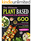The Ultimate Plant Based Cookbook For Beginners: 600 Quick & Easy Plant-Based RECIPES for Healthy Homemade Meals (Vegan…