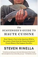 The Scavenger's Guide to Haute Cuisine: How I Spent a Year in the American Wild to Re-create a Feast from the Classic Recipes of French Master Chef Auguste Escoffier Kindle Edition