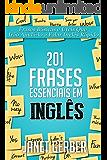 201 Frases Essenciais em Inglês: Frases Básicas e Úteis Que Irão Ajudá-lo a Falar Inglês Rápido