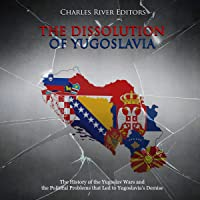 The Dissolution of Yugoslavia: The History of the Yugoslav Wars and the Political Problems That Led to Yugoslavia's…
