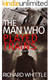 The Man Who Played Trains: The gripping new thriller from the author of Playpits Park