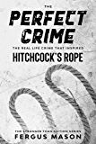The Perfect Crime: The Real Life Crime that Inspired Hitchcock's Rope (Stranger Than Fiction Book 5)