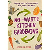 No-Waste Kitchen Gardening: Regrow Your Leftover Greens, Stalks, Seeds, and More...