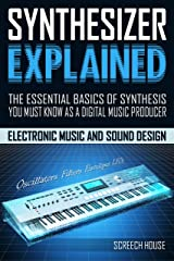 SYNTHESIZER EXPLAINED: The Essential Basics of Synthesis You Must Know as a Digital Music Producer (Electronic Music and Sound Design for Beginners: Oscillators, Filters, Envelopes & LFOs) Kindle Edition