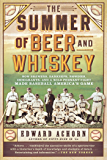 The Summer of Beer and Whiskey: How Brewers, Barkeeps, Rowdies, Immigrants, and a Wild Pennant Fight Made Baseball…