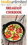 Breakfast Cookbook: Fast and Easy Breakfast Recipes Inspired by The Mediterranean Diet (Free Gift Inside): Breakfast, Lunch and Dinner for Busy People on a Budget (Healthy Eating Made Easy Book 1)