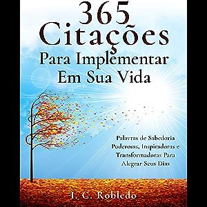 365 Citações Para Implementar Em Sua Vida: Palavras de Sabedoria Poderosas, Inspiradoras e Transformadoras Para Alegrar…