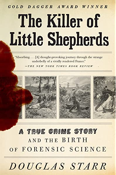 The Killer Of Little Shepherds A True Crime Story And The Birth Of Forensic Science Starr Douglas 9780307279088 Amazon Com Books