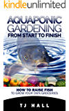 Aquaponics: Aquaponic Gardening from Start to Finish: How to Raise Fish to Grow Your Own Groceries (aquaponics for beginners,  aquaponic farming, hydroponics, ... aquaponic system,) (English Edition)