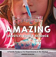 Amazing (Mostly) Edible Science: A Family Guide