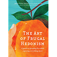 The Art of Frugal Hedonism: A Guide to Spending Less While Enjoying Everything More