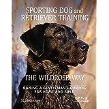 Sporting Dog and Retriever Training: The Wildrose Way: Raising a Gentleman's Gundog for Home and Field