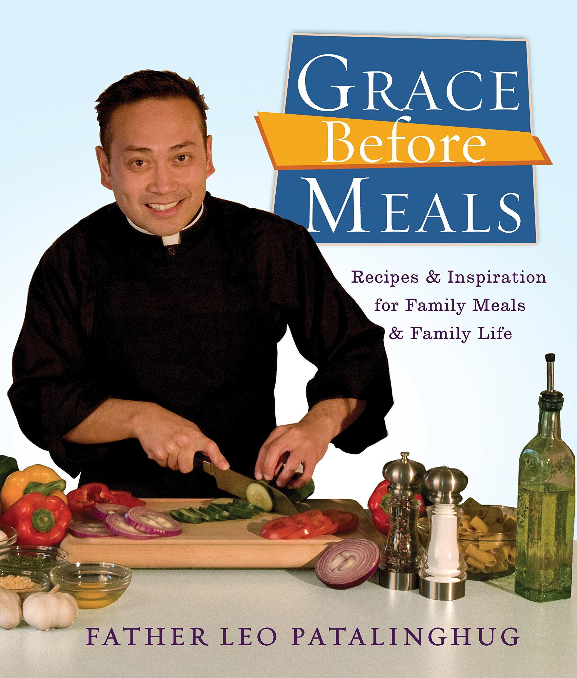 Grace Before Meals: Recipes and Inspiration for Family Meals and Family Life: A Cookbook: Patalinghug, Leo Father: 9780307717214: Amazon.com: Books