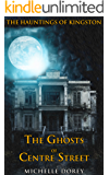 The Ghosts of Centre Street (Haunted House Supernatural Thriller): A Haunting of Kingston (The Hauntings of Kingston Book 3)