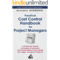 Practical Cost Control Handbook for Project Managers: A Practical Guide to Enable Consistent and Predictable Forecasting for Large, Complex Projects