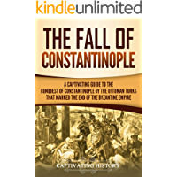 The Fall of Constantinople: A Captivating Guide to the Conquest of Constantinople by the Ottoman Turks that Marked the end of the Byzantine Empire (English Edition)
