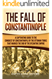 The Fall of Constantinople: A Captivating Guide to the Conquest of Constantinople by the Ottoman Turks that Marked the end of the Byzantine Empire