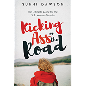 Kicking Ass on the Road: The Ultimate Guide for the Solo Woman Traveler: Travel safe, travel cheap & have the time of…