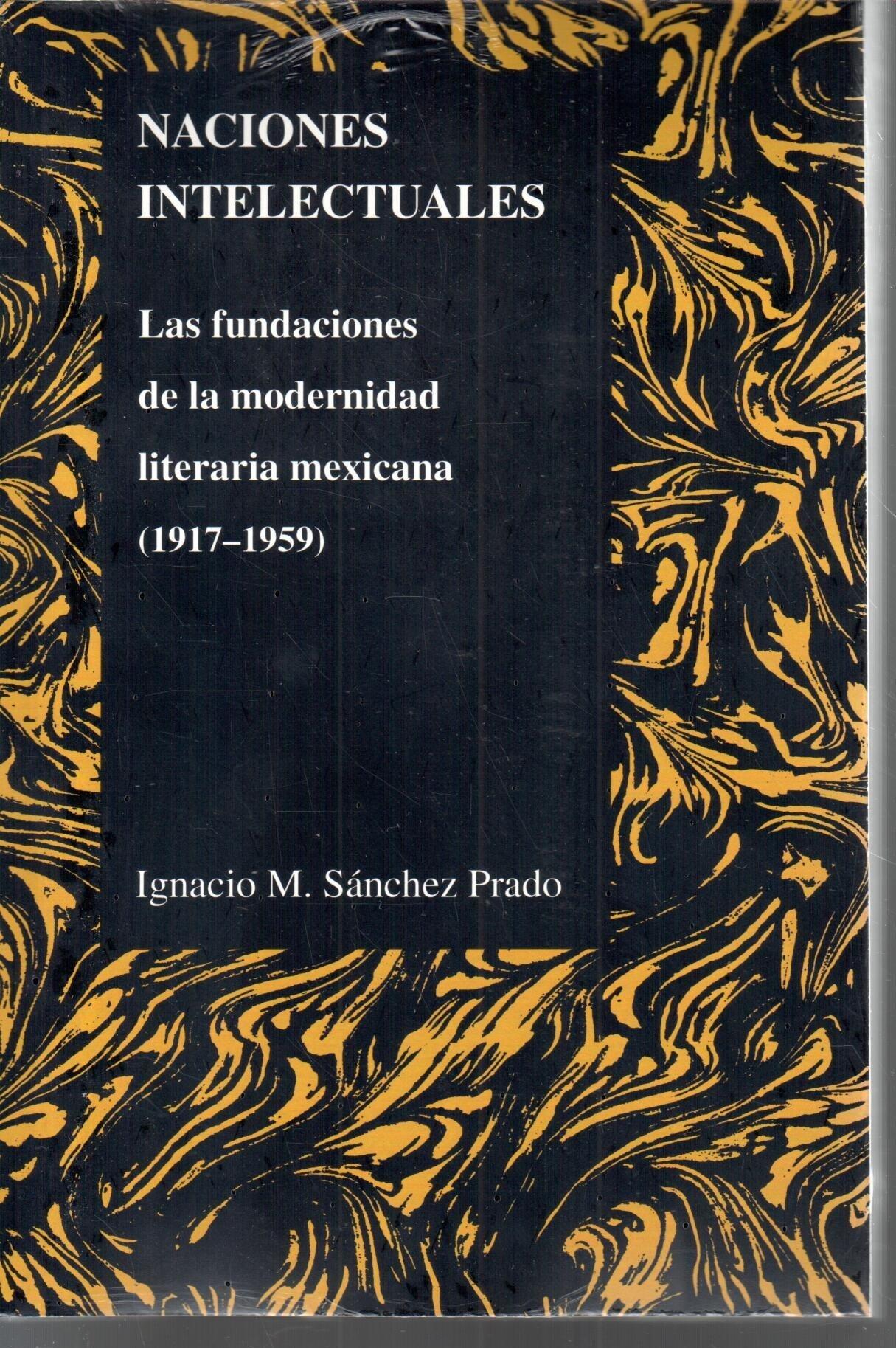 Naciones Intelectuales: Las Fundaciones De La Modernidad Literaria Mexicana (1917-1959) (Purdue Studies in Romance Literatures) (Spanish Edition) (Spanish) ...