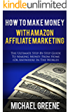 HOW TO MAKE MONEY WITH AMAZON AFFILIATE MARKETING (AMAZON): The Ultimate Step-by-Step Guide To Making Money From Home (Or Anywhere In The World) (Business Books) (Marketing Books Book 1)